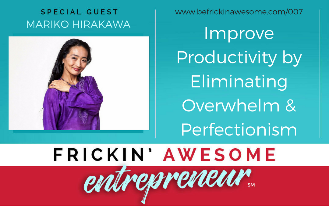 007: Improve Productivity by Eliminating Overwhelm & Perfectionism